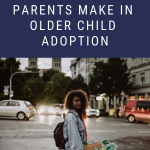 10 Disastrous Mistakes Parents Make in Older Child Adoption